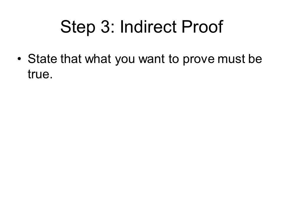 Step 3: Indirect Proof State that what you want to prove must be true.