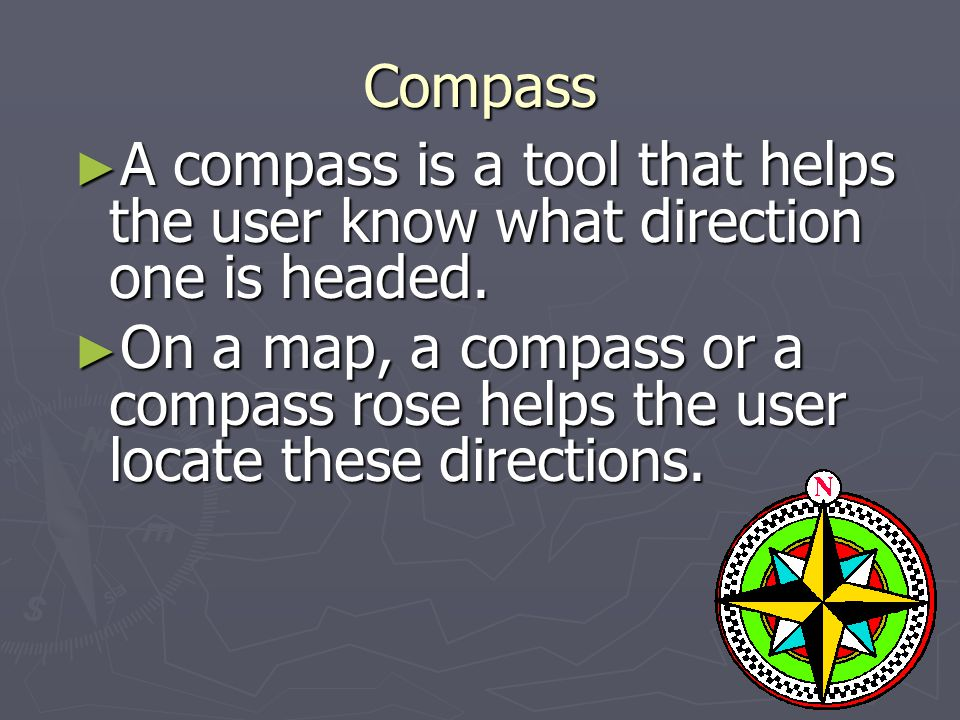 Compass A compass is a tool that helps the user know what direction one is headed.