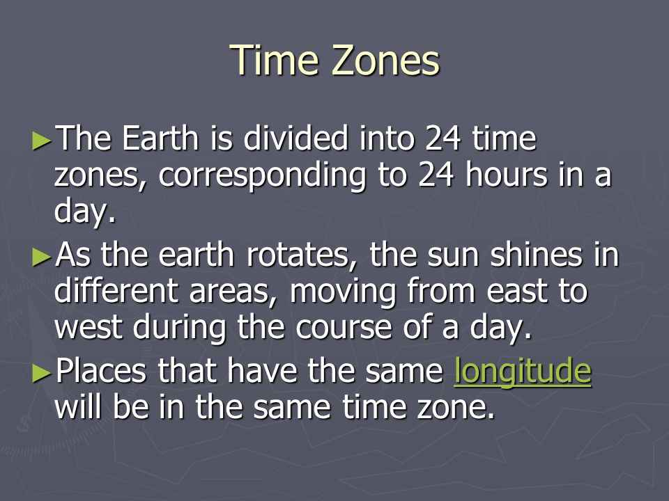 Time Zones The Earth is divided into 24 time zones, corresponding to 24 hours in a day.