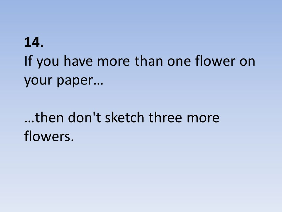 14. If you have more than one flower on your paper… …then don t sketch three more flowers.
