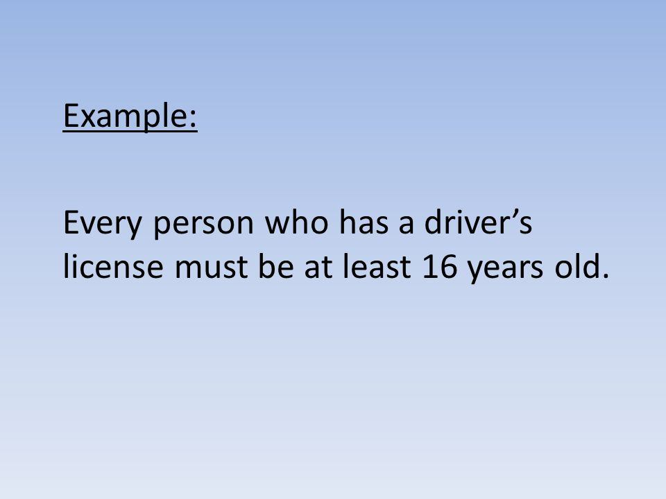 Example: Every person who has a driver's license must be at least 16 years old.