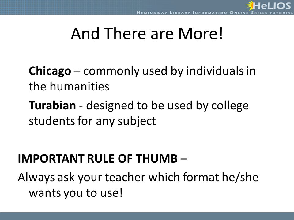 And There are More! Chicago – commonly used by individuals in the humanities. Turabian - designed to be used by college students for any subject.
