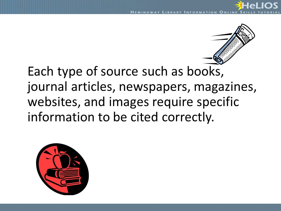 Each type of source such as books, journal articles, newspapers, magazines, websites, and images require specific information to be cited correctly.