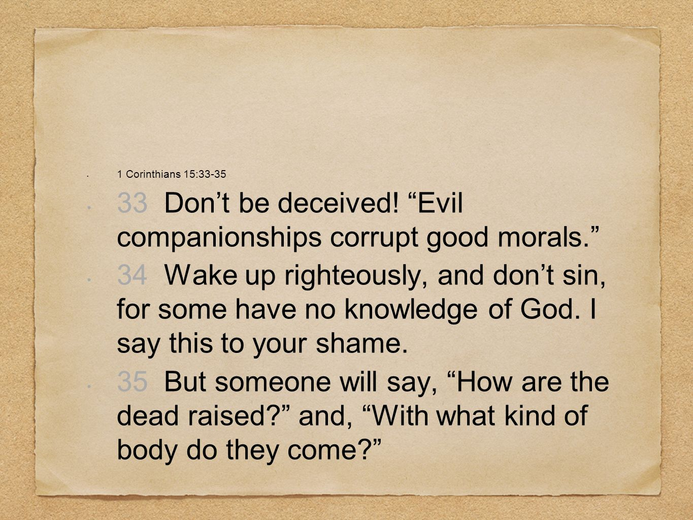 33 Don't be deceived! Evil companionships corrupt good morals.