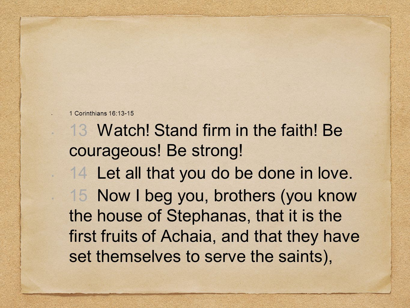 13 Watch! Stand firm in the faith! Be courageous! Be strong!