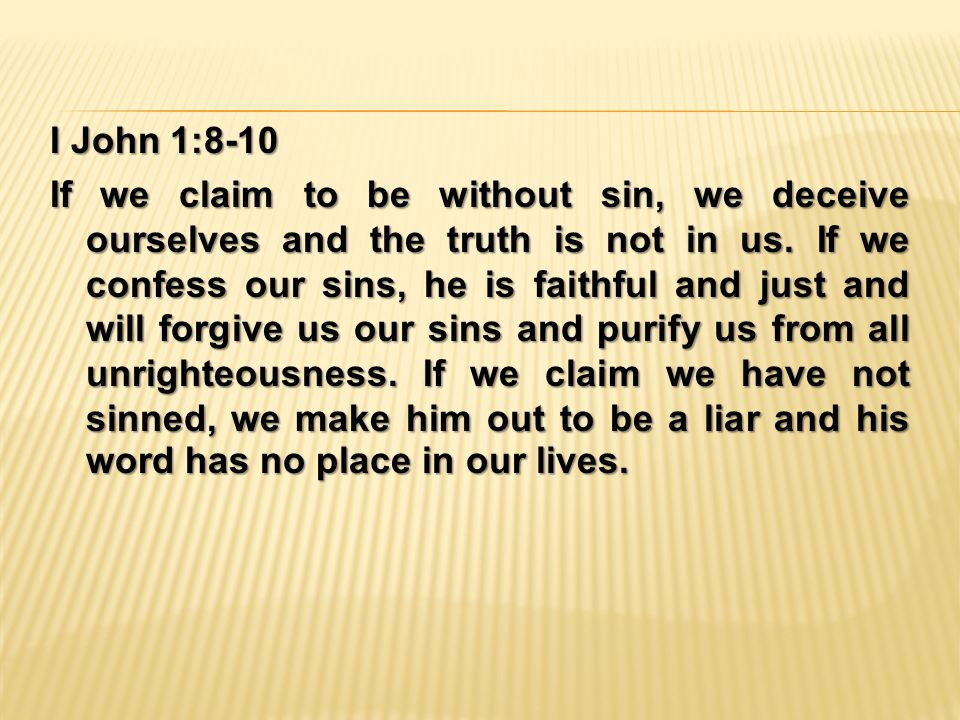 I John 1:8-10 If we claim to be without sin, we deceive ourselves and the truth is not in us.