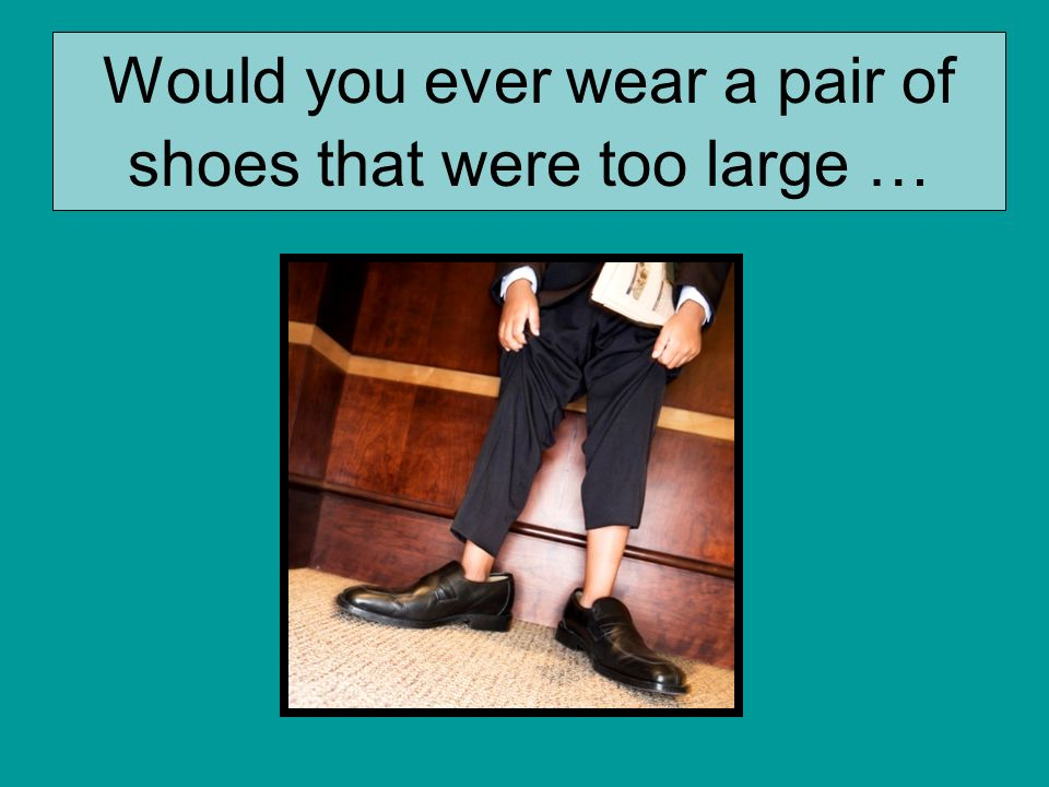 Would you ever wear a pair of shoes that were too large …