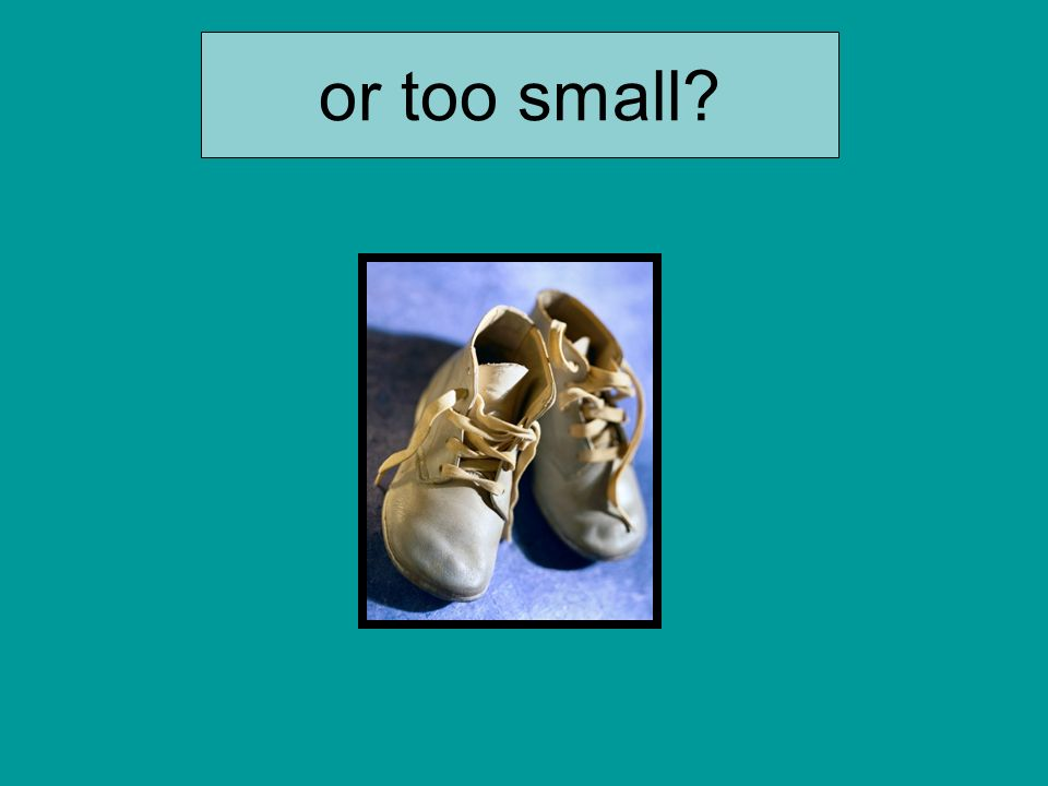 or too small
