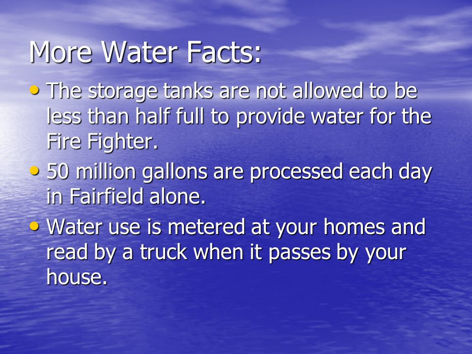 More Water Facts: The storage tanks are not allowed to be less than half full to provide water for the Fire Fighter.