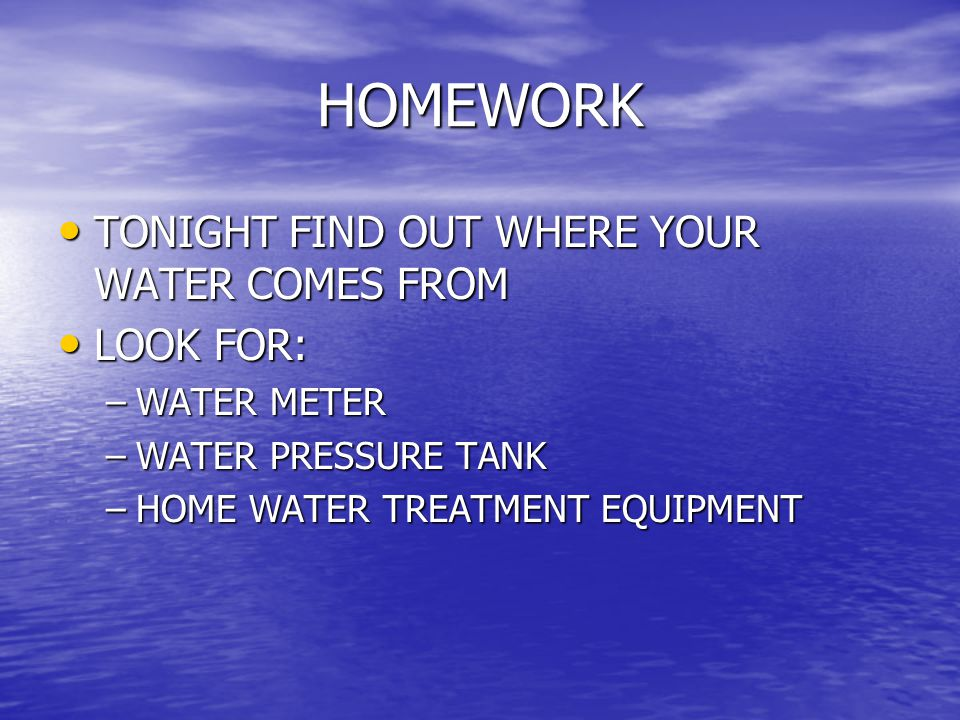 HOMEWORK TONIGHT FIND OUT WHERE YOUR WATER COMES FROM LOOK FOR:
