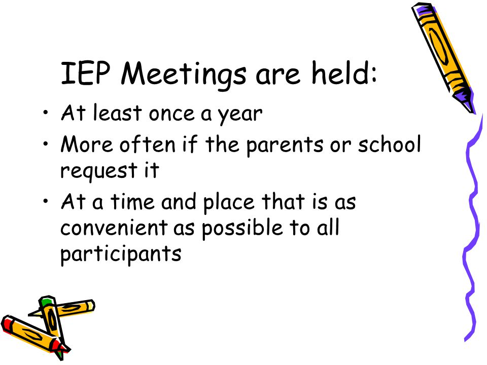IEP Meetings are held: At least once a year