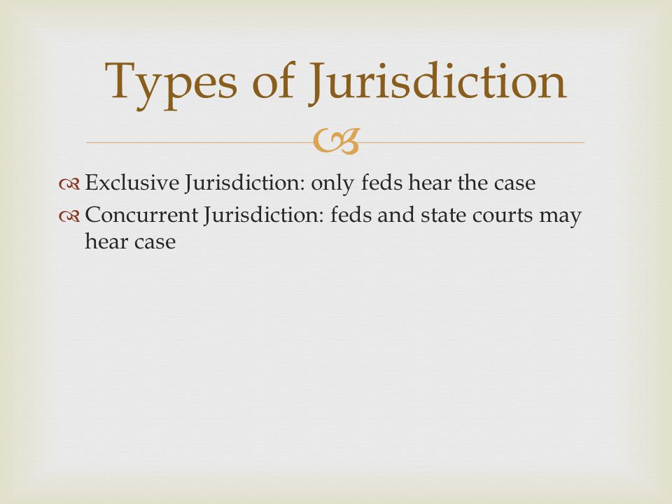 Types of Jurisdiction Exclusive Jurisdiction: only feds hear the case