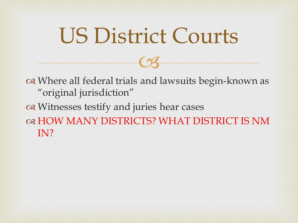 US District Courts Where all federal trials and lawsuits begin-known as original jurisdiction Witnesses testify and juries hear cases.