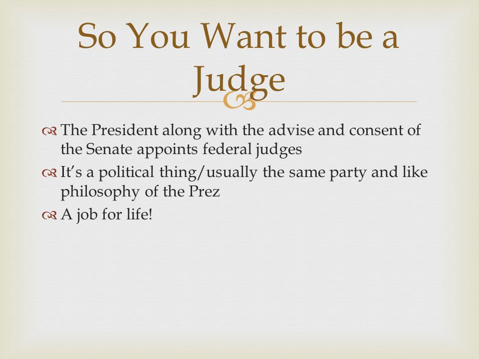 So You Want to be a Judge The President along with the advise and consent of the Senate appoints federal judges.