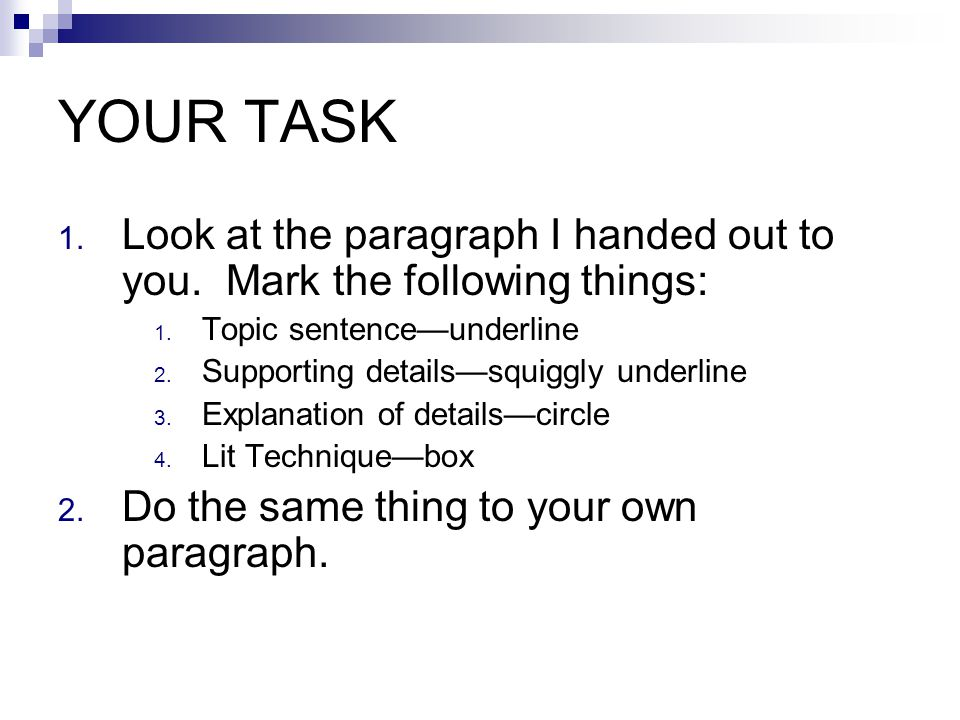 YOUR TASK Look at the paragraph I handed out to you. Mark the following things: Topic sentence—underline.