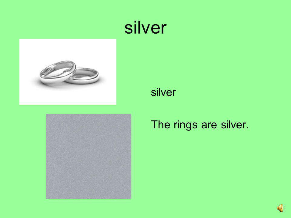 silver silver The rings are silver.