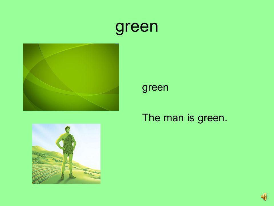 green green The man is green.