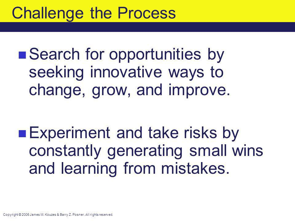 Challenge the Process Search for opportunities by seeking innovative ways to change, grow, and improve.