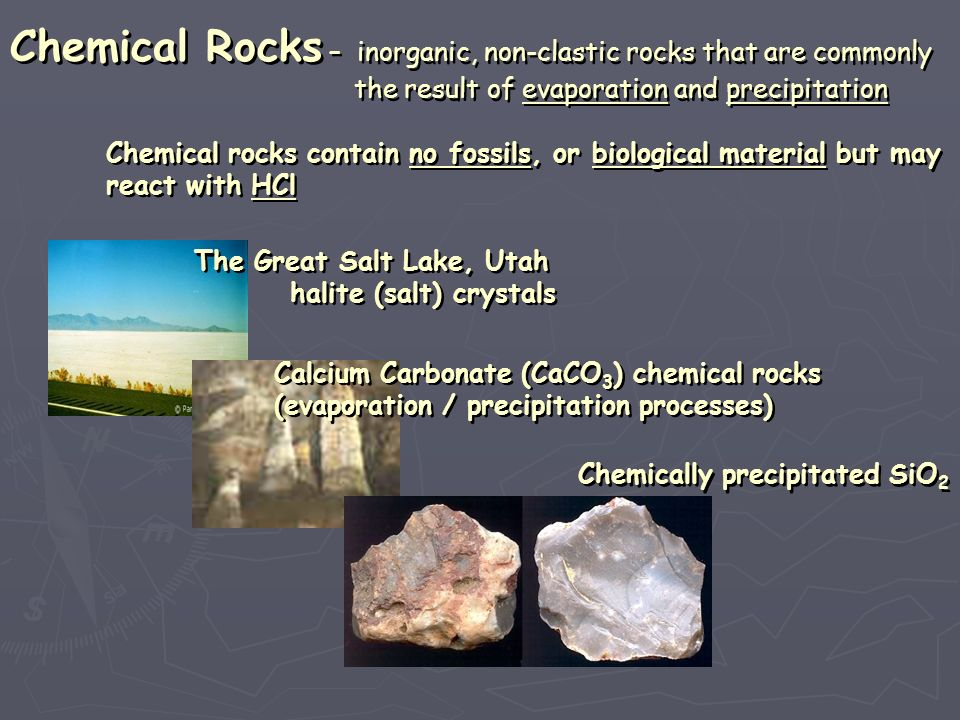 Chemical Rocks – inorganic, non-clastic rocks that are commonly