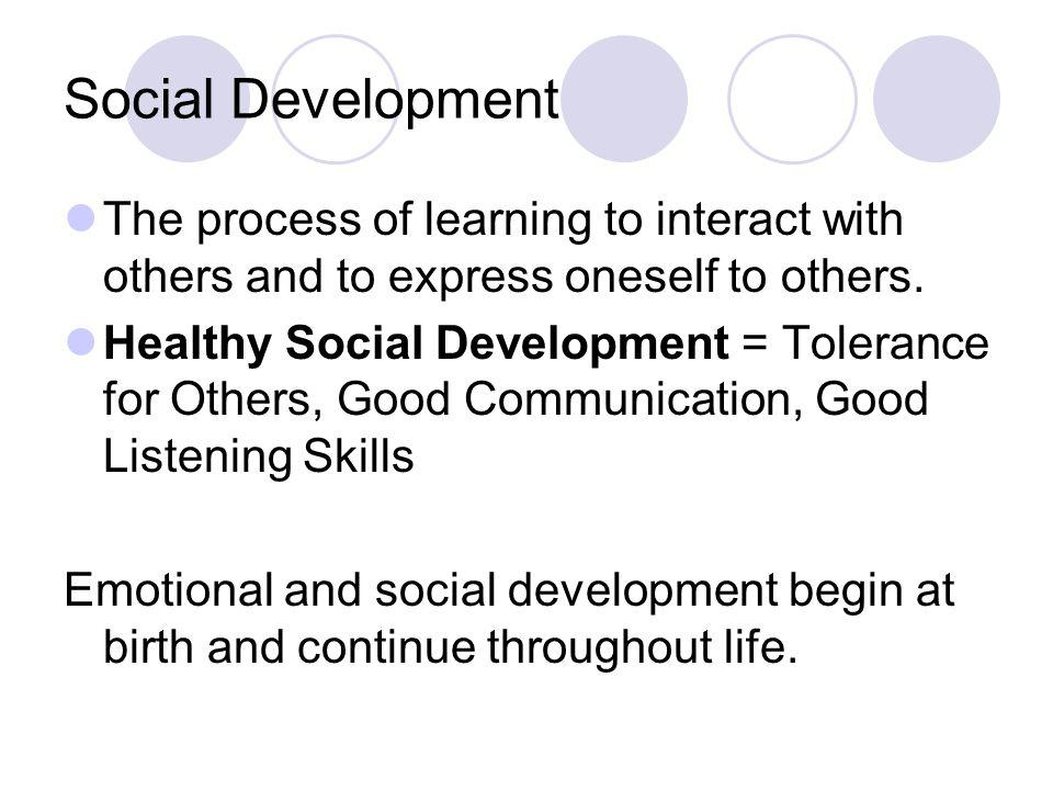 Social Development The process of learning to interact with others and to express oneself to others.