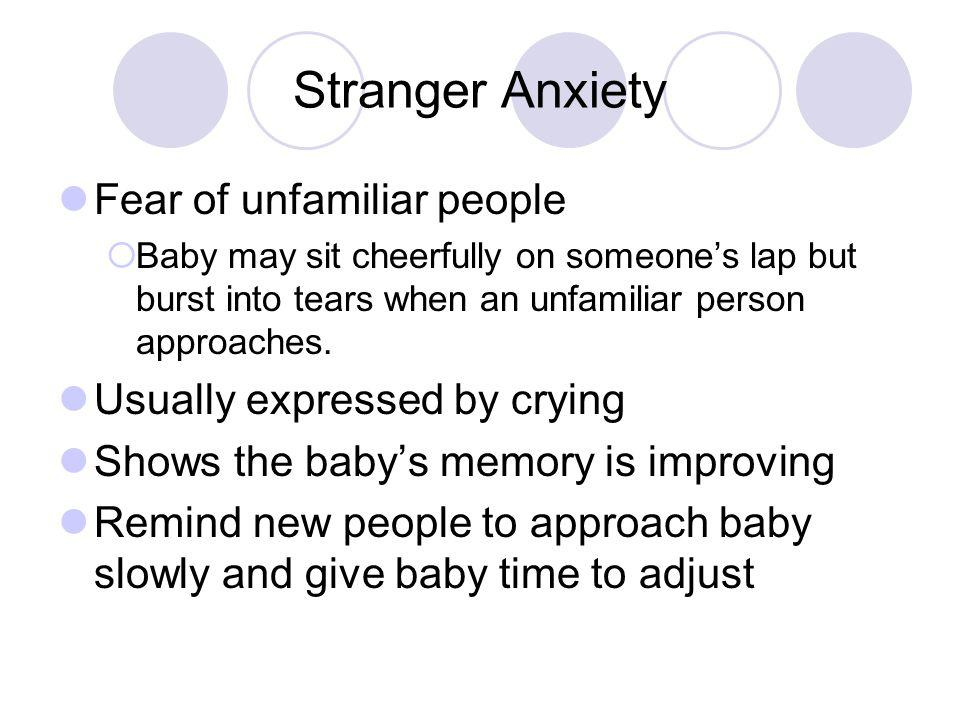 Stranger Anxiety Fear of unfamiliar people Usually expressed by crying