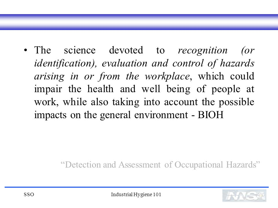 The science devoted to recognition (or identification), evaluation and control of hazards arising in or from the workplace, which could impair the health and well being of people at work, while also taking into account the possible impacts on the general environment - BIOH