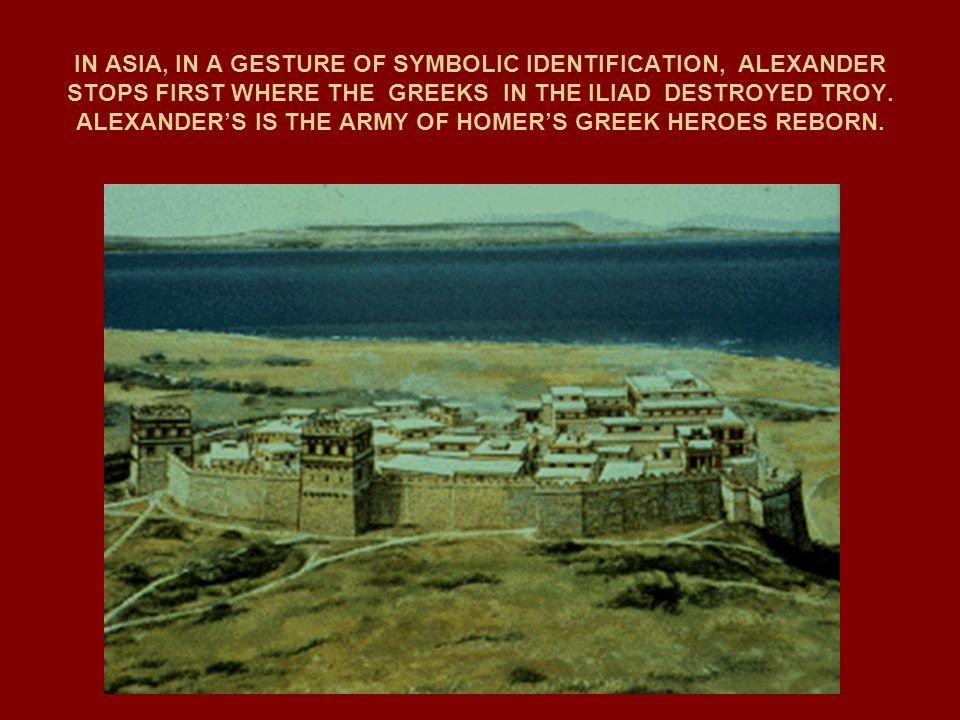 IN ASIA, IN A GESTURE OF SYMBOLIC IDENTIFICATION, ALEXANDER STOPS FIRST WHERE THE GREEKS IN THE ILIAD DESTROYED TROY.