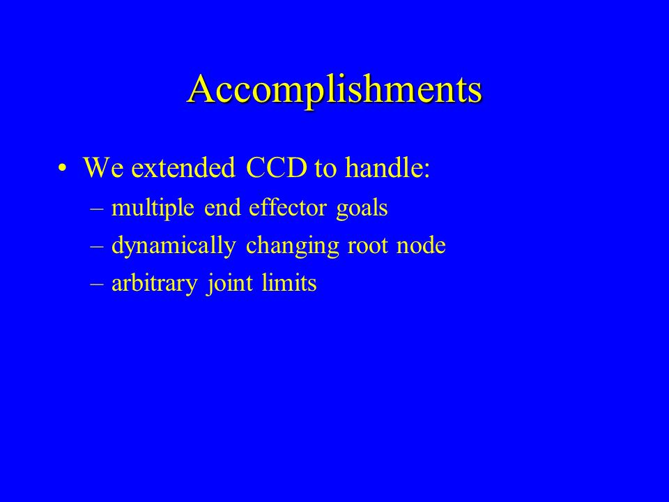 Accomplishments We extended CCD to handle: multiple end effector goals
