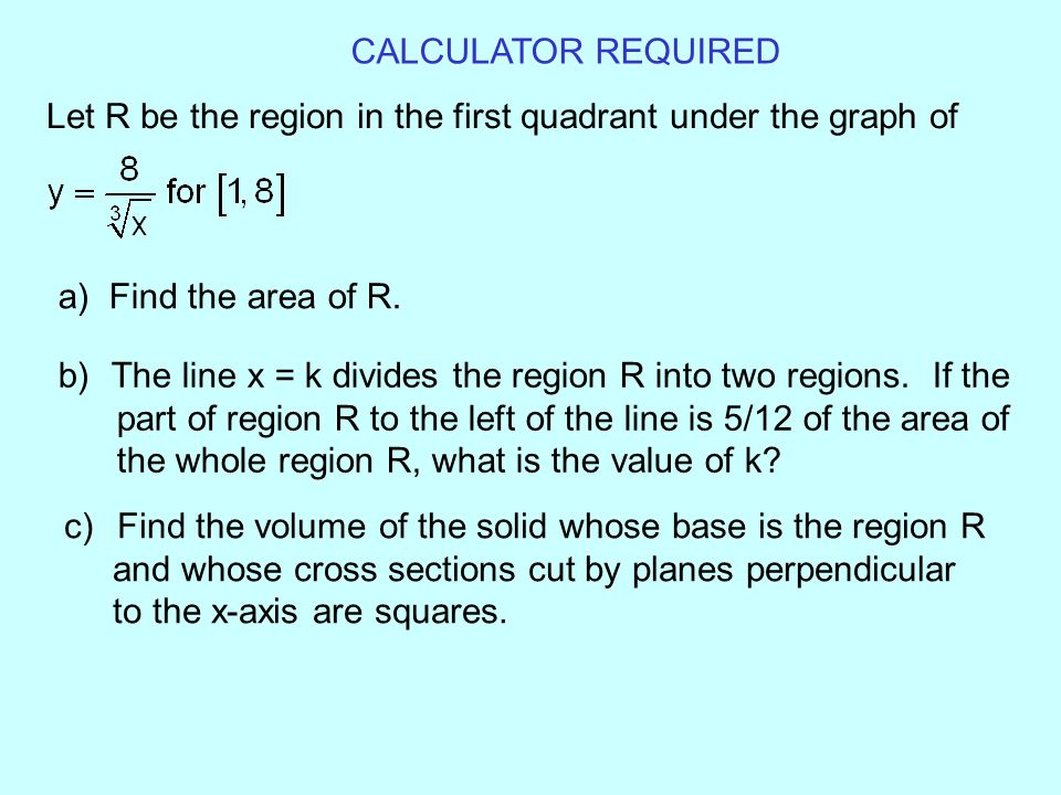 CALCULATOR REQUIRED Let R be the region in the first quadrant under the graph of. a) Find the area of R.