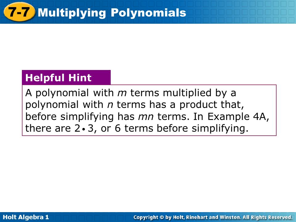 A polynomial with m terms multiplied by a polynomial with n terms has a product that, before simplifying has mn terms. In Example 4A, there are 2 3, or 6 terms before simplifying.
