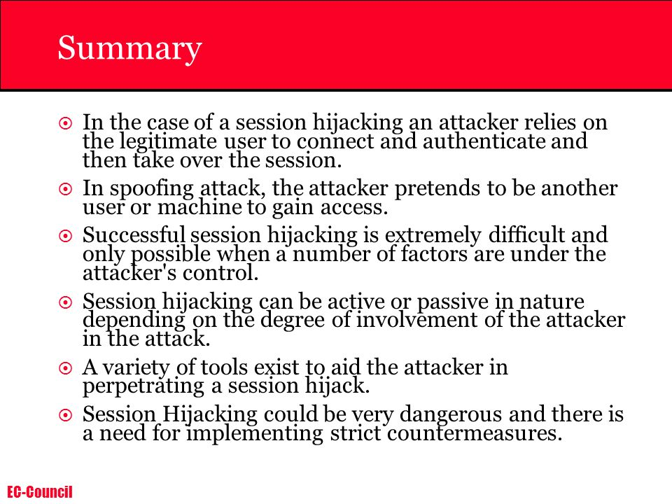 Summary In the case of a session hijacking an attacker relies on the legitimate user to connect and authenticate and then take over the session.