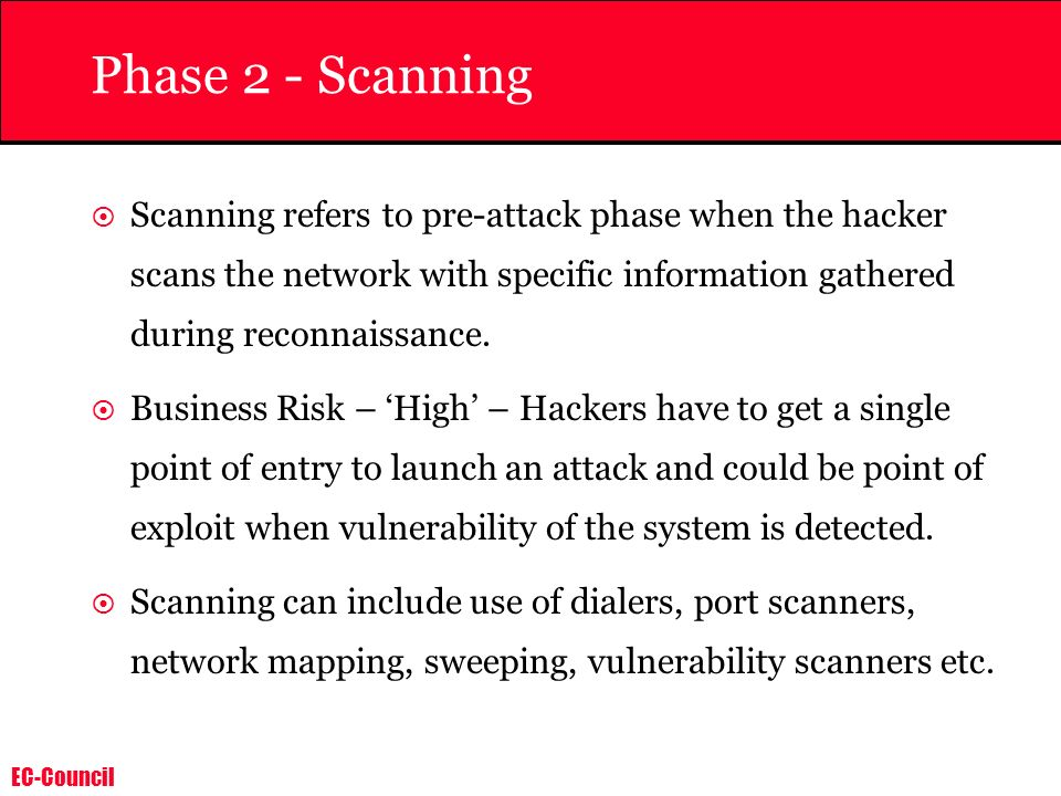 Phase 2 - Scanning Scanning refers to pre-attack phase when the hacker scans the network with specific information gathered during reconnaissance.