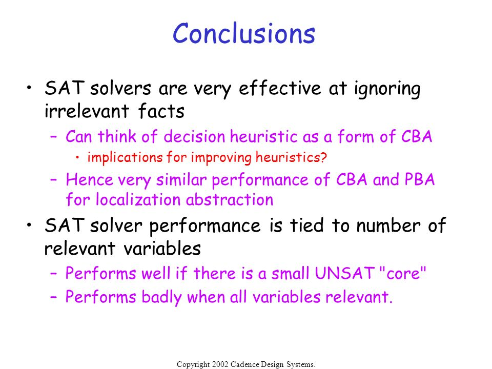 Conclusions SAT solvers are very effective at ignoring irrelevant facts. Can think of decision heuristic as a form of CBA.