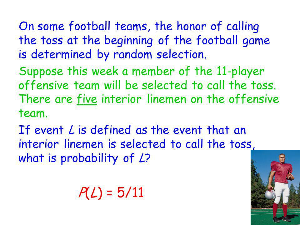 On some football teams, the honor of calling the toss at the beginning of the football game is determined by random selection.