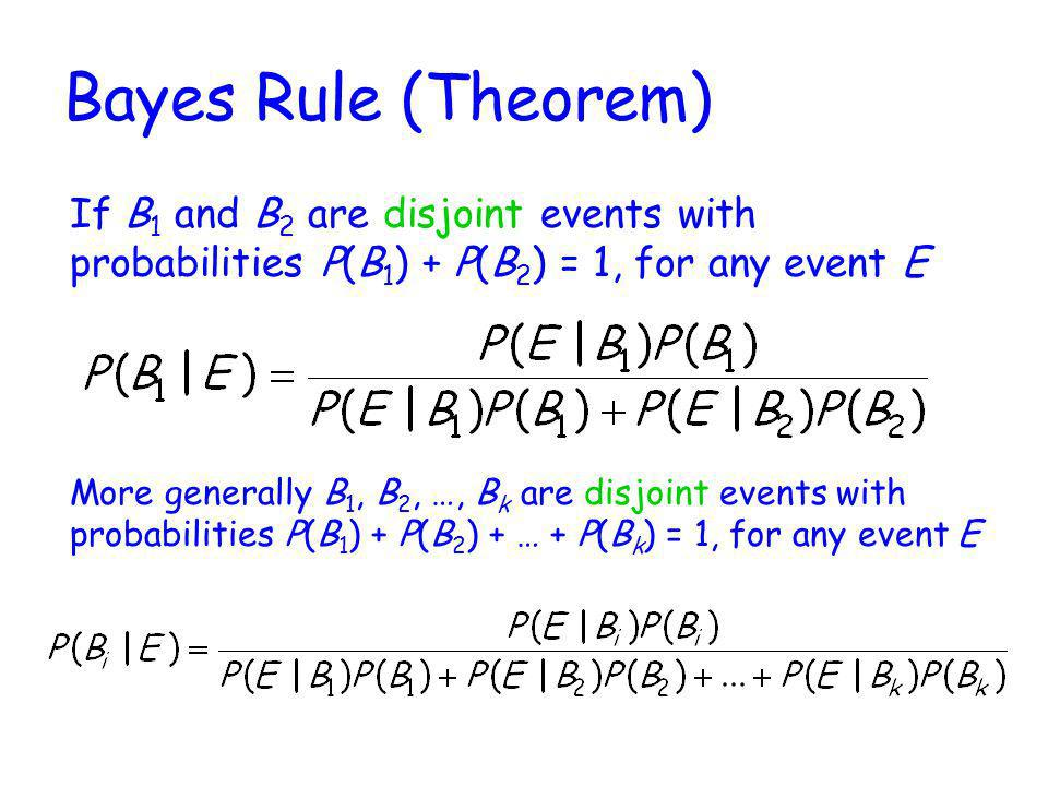 Bayes Rule (Theorem) If B1 and B2 are disjoint events with probabilities P(B1) + P(B2) = 1, for any event E.