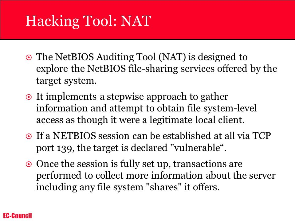 Hacking Tool: NAT The NetBIOS Auditing Tool (NAT) is designed to explore the NetBIOS file-sharing services offered by the target system.