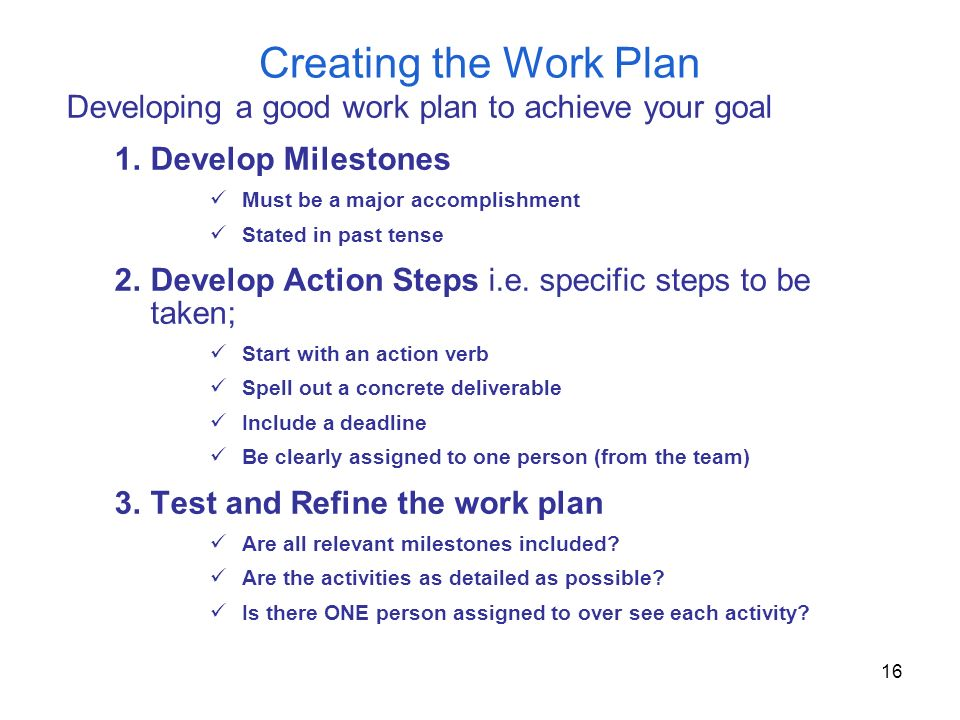 Creating the Work Plan Developing a good work plan to achieve your goal. Develop Milestones. Must be a major accomplishment.