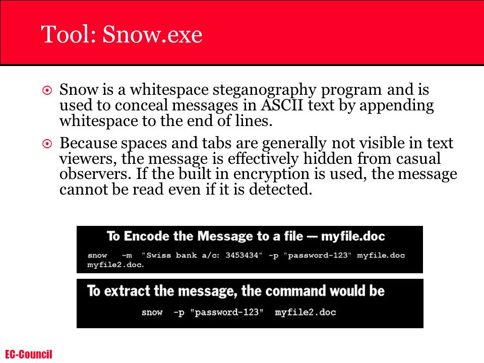 Tool: Snow.exe Snow is a whitespace steganography program and is used to conceal messages in ASCII text by appending whitespace to the end of lines.