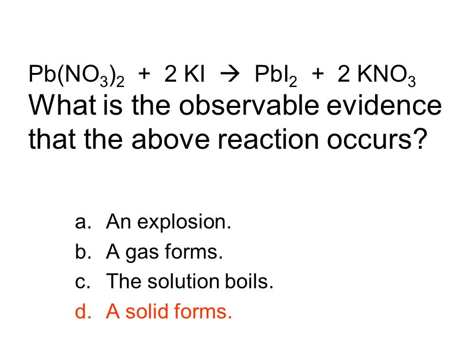 Pb(NO3)2 + 2 KI  PbI2 + 2 KNO3 What is the observable evidence that the above reaction occurs