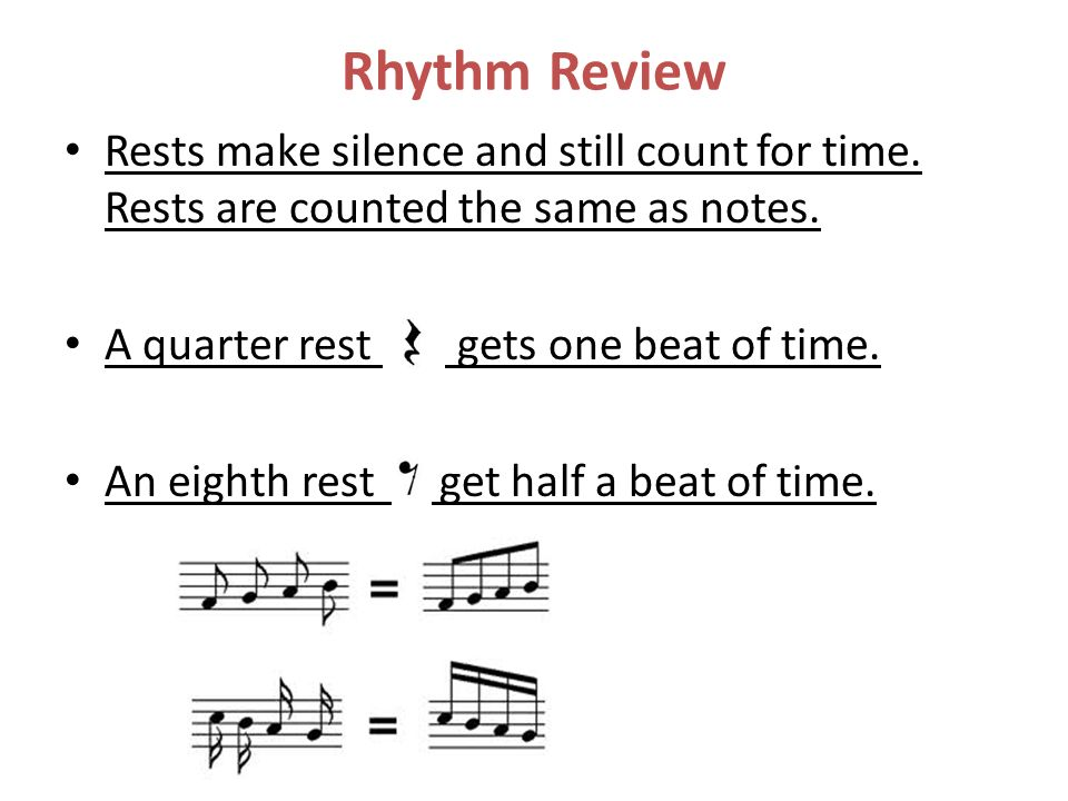 Rhythm Review Rests make silence and still count for time. Rests are counted the same as notes. A quarter rest gets one beat of time.