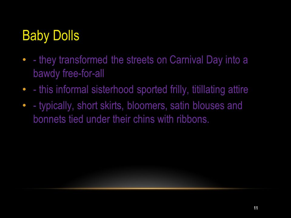 Baby Dolls - they transformed the streets on Carnival Day into a bawdy free-for-all. - this informal sisterhood sported frilly, titillating attire.