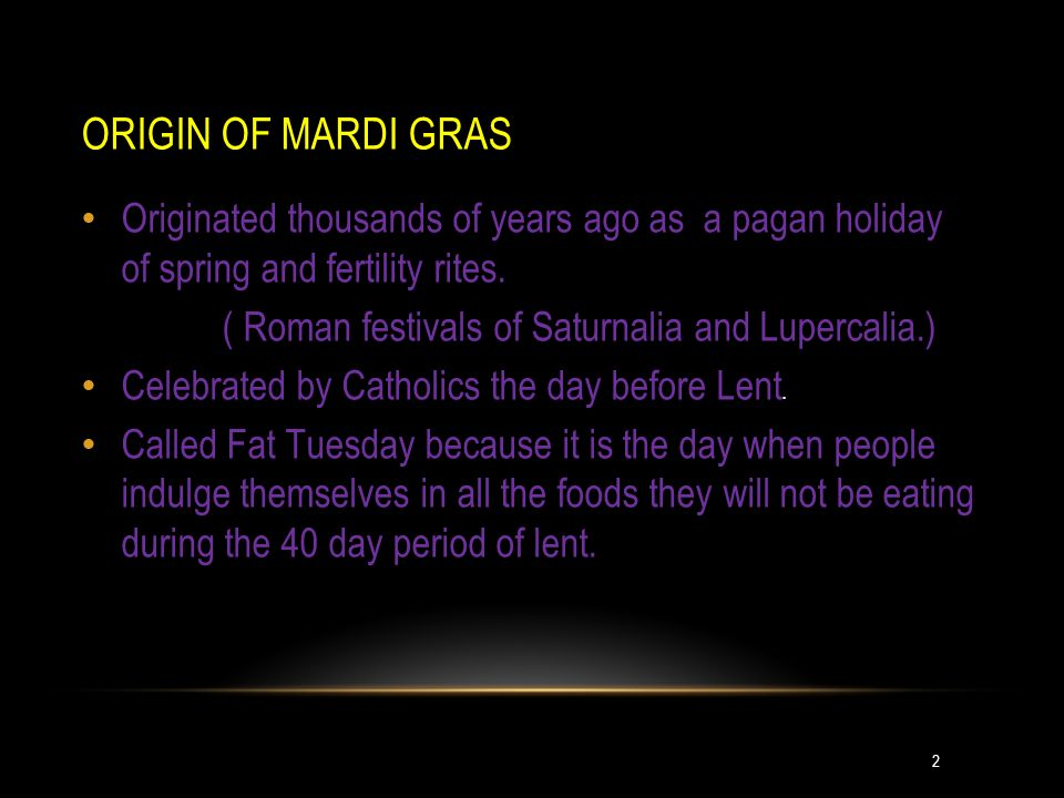 ORIGIN OF MARDI GRAS Originated thousands of years ago as a pagan holiday of spring and fertility rites.