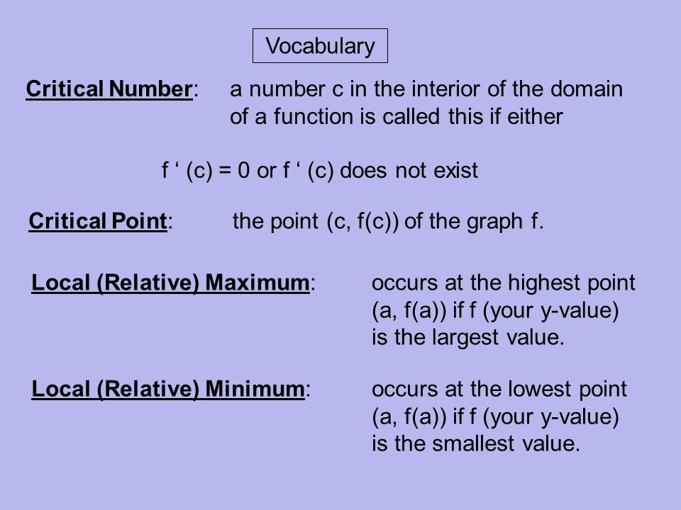 Vocabulary Critical Number: a number c in the interior of the domain of a function is called this if either.