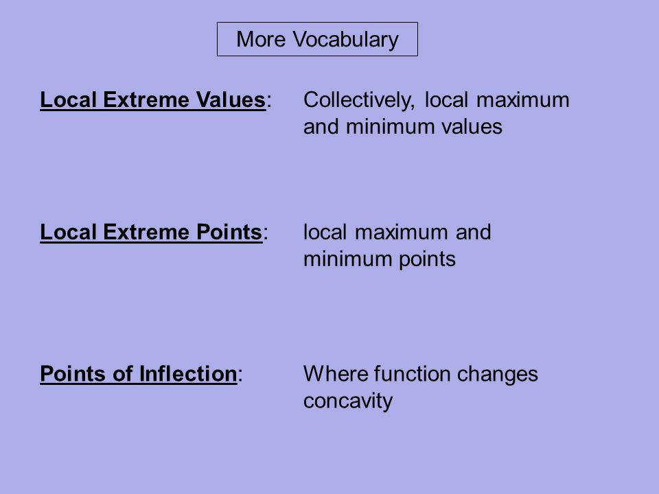 More Vocabulary Local Extreme Values: Collectively, local maximum and minimum values.