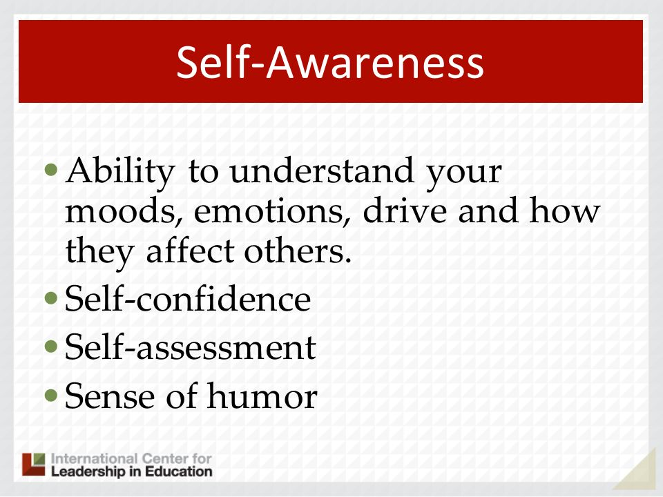 Self-Awareness Ability to understand your moods, emotions, drive and how they affect others. Self-confidence.