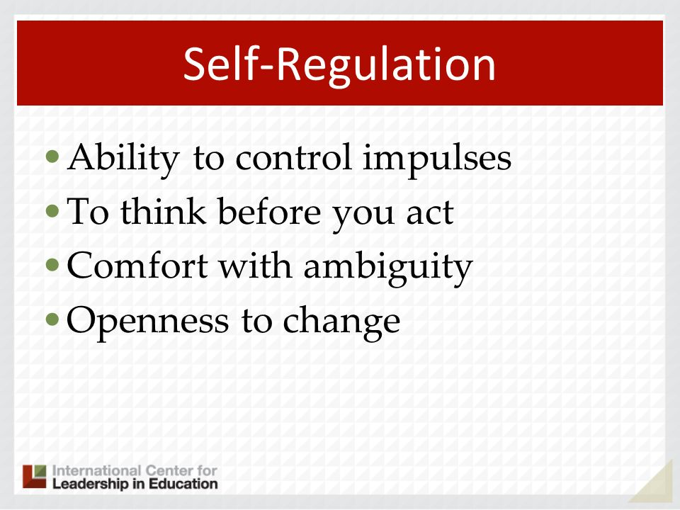 Self-Regulation Ability to control impulses To think before you act