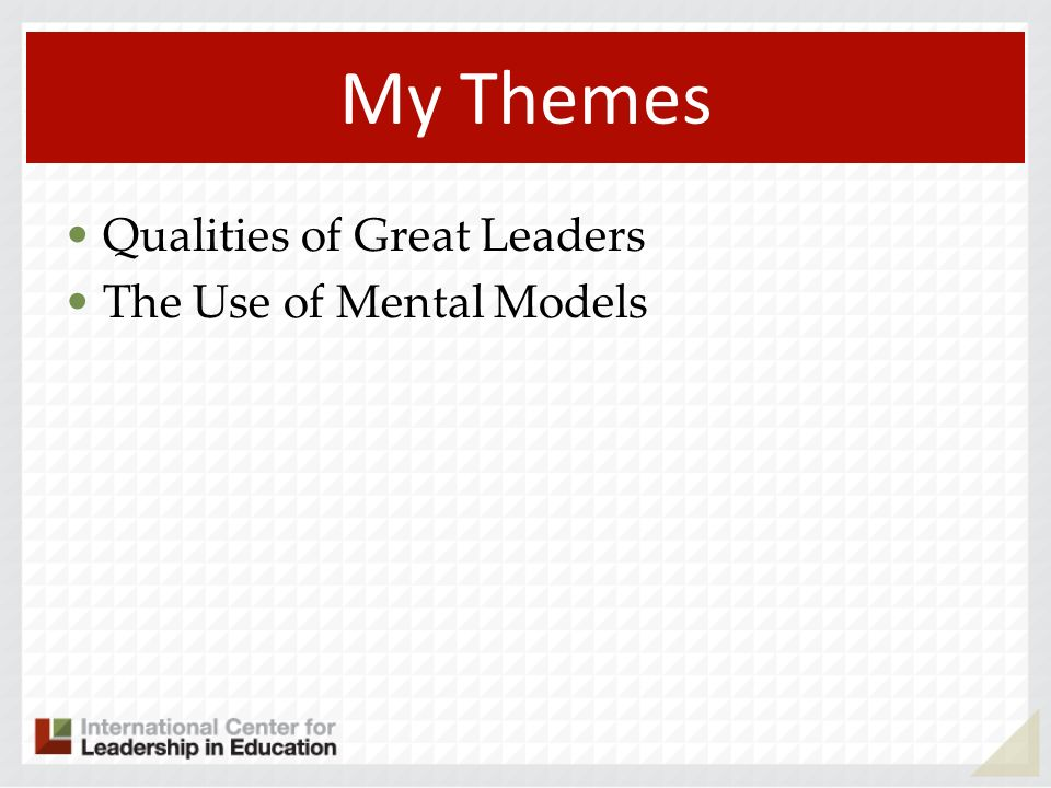My Themes Qualities of Great Leaders The Use of Mental Models 119
