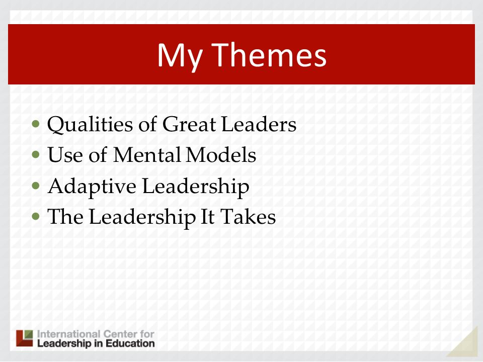 My Themes Qualities of Great Leaders Use of Mental Models