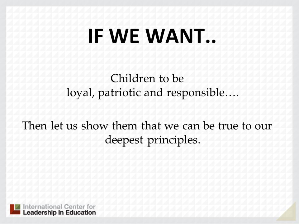 IF WE WANT.. Children to be loyal, patriotic and responsible….