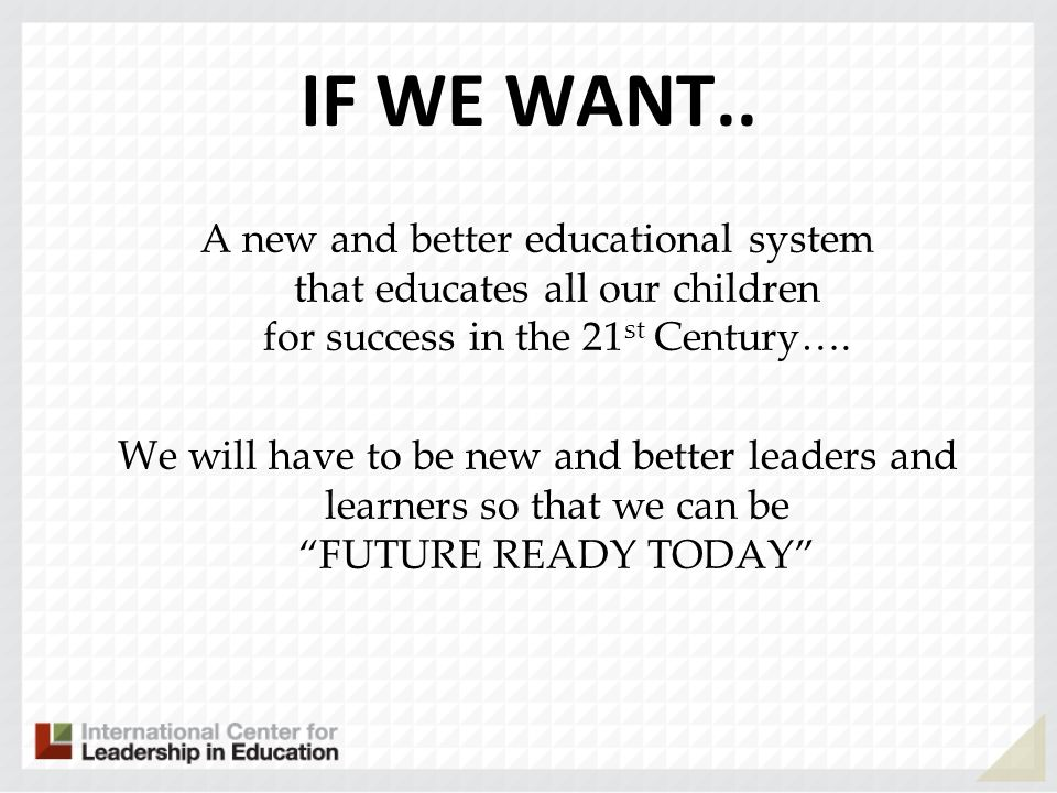 IF WE WANT.. A new and better educational system that educates all our children for success in the 21st Century….